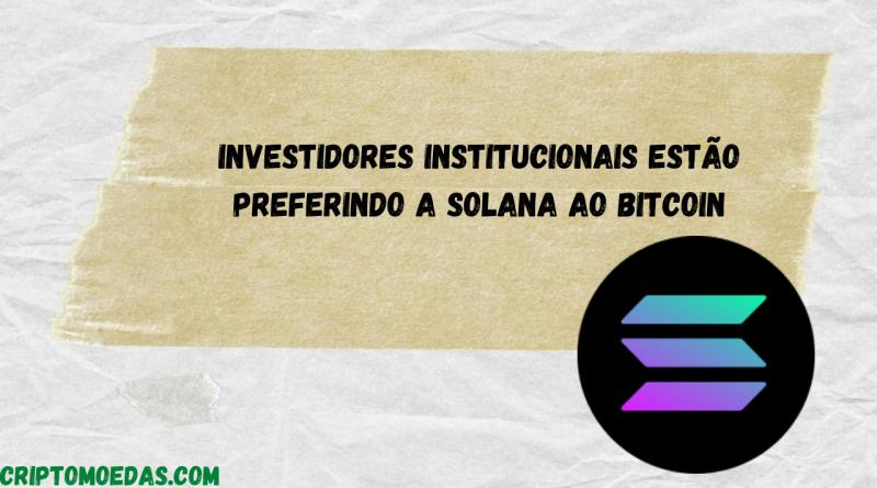 Investidores institucionais estão preferindo a Solana ao Bitcoin