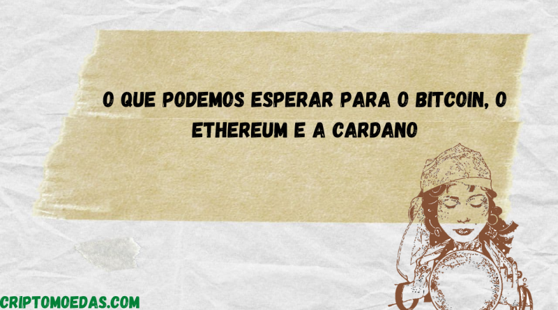 O que podemos esperar para o bitcoin, o Ethereum e a Cardano